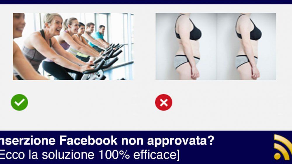 Inserzione Facebook non approvata? Ecco la soluzione 100% efficace