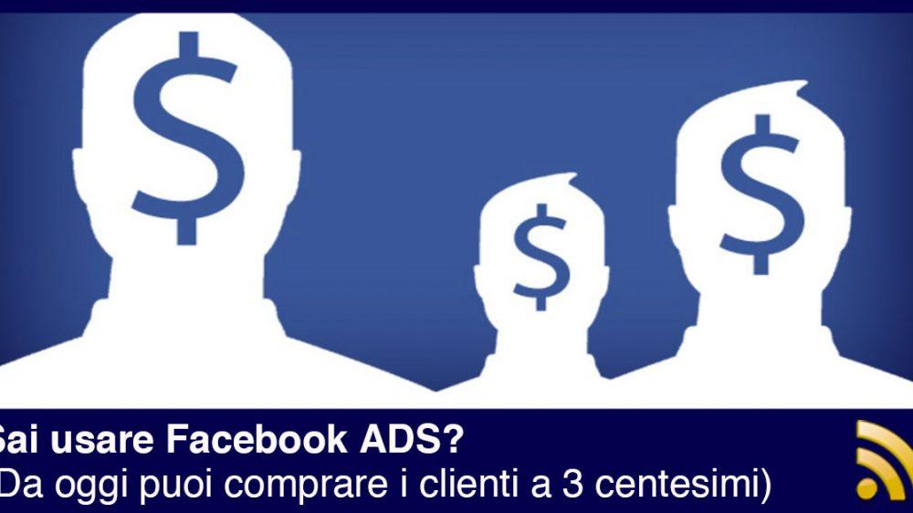 Facebook ADS: comprare potenziali clienti a 3 centesimi anche se non sei un esperto di marketing