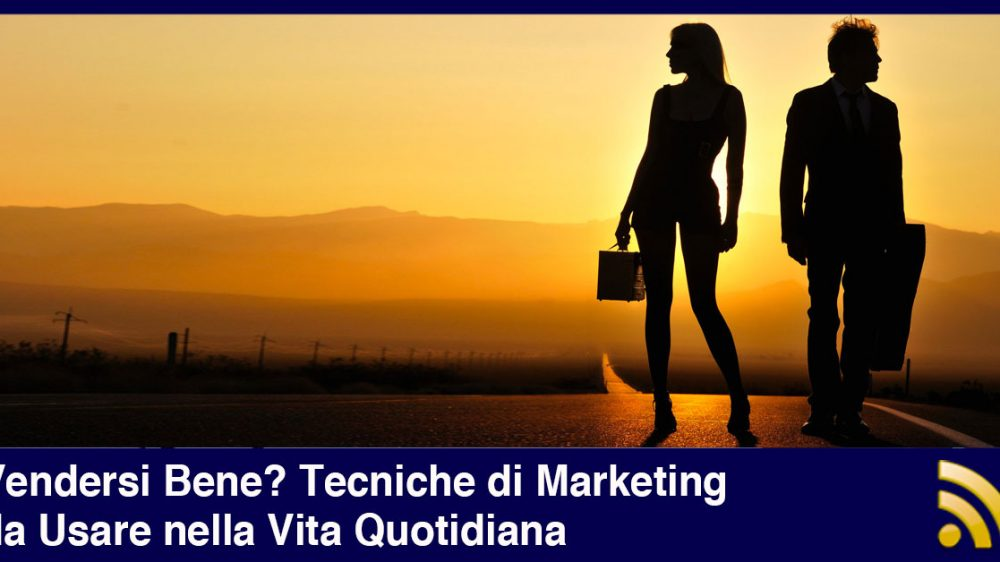 Vendersi Bene? Tecniche di Marketing da Usare nella Vita Quotidiana