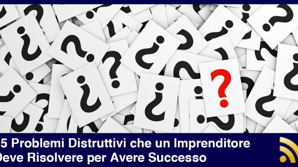 I 5 Problemi Distruttivi che un Imprenditore Deve Risolvere per Avere Successo